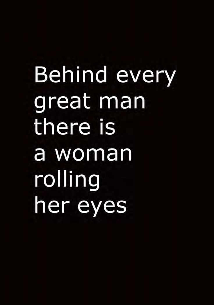 Behind every great man there is a woman rolling her eyes
