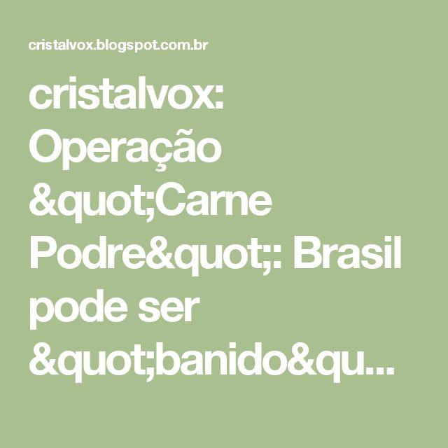 """cristalvox: Operação """"Carne Podre"""": Brasil pode ser """"banido"""" do mercado mundial - Governo suspeita de espionagem..."""