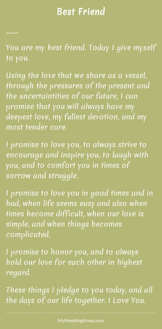________, You are my best friend. Today I give myself to you. Using the love that we share as a vessel, through the pressures of the present and the uncertaintities of our future, I can promise that you will always have my deepest love, my fullest...