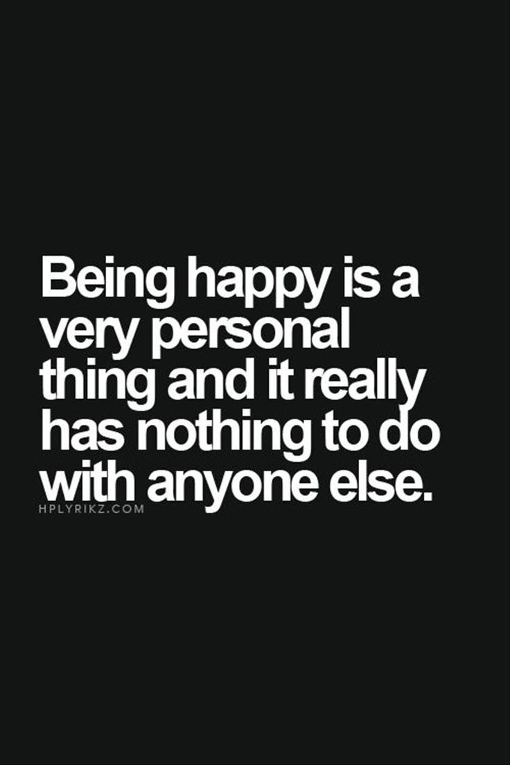 life quote being happy is a very personal thing and it really has nothing to do with anyone else