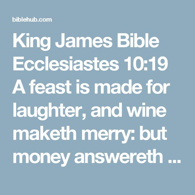 King James Bible Ecclesiastes 10:19 A feast is made for laughter, and wine maketh merry: but money answereth all things.