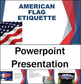 This PowerPoint 11 slide animated presentation on American Flag Etiquette is perfect for any patriot holiday (Veterans Day, 4th of July, Memorial Day) or any unit in which teaching flag etiquette is appropriate. Students will learn about when the flag should and should not be displayed (outdoors), how the flag should be respected and flown correctly, how the flag should not be used and how it should be handled.