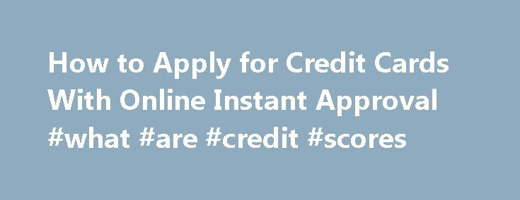 How to Apply for Credit Cards With Online Instant Approval #what #are #credit #scores http://credit-loan.remmont.com/how-to-apply-for-credit-cards-with-online-instant-approval-what-are-credit-scores/  #instant credit card # How to Apply for Credit Cards With Online Instant Approval Use the Internet to quickly apply for a new credit card. With a few minutes of your time, obtain a credit card to help you manage your purchases or transfer a balance. In most cases, you will receive a response…