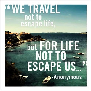 """We travel not to escape life, but for life not to escape us..."" ~ Anonymous"