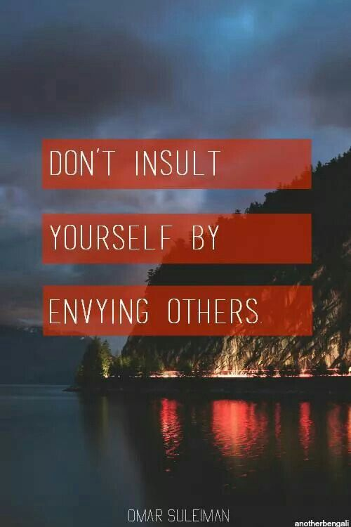 Don't insult yourself by envying others
