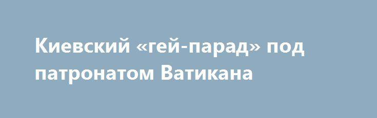 Киевский «гей-парад» под патронатом Ватикана http://rusdozor.ru/2016/06/14/kievskij-gej-parad-pod-patronatom-vatikana/  Вот и закончился киевский «гей-парад». Amnesty International, которая ранее постоянно ругала украинское руководство за «нетолерантность», ныне публично похвалило режим Порошенко. Как я и говорил, нацики не посмели активно противодействовать «гей-параду», который прошел по центру Киева вполне спокойно. http://rossiyaplyus.info/logichnyiy-final-ukrainskogo-natsional/ А мне…