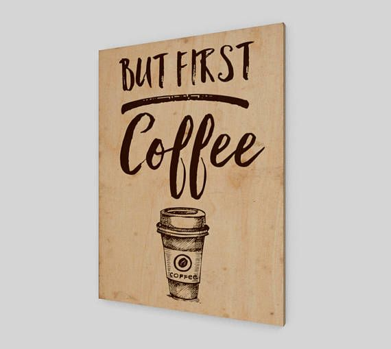 But first coffee  The perfect accent for any space! Each wood print is unique due to the natural qualities of each individual panel of wood.  • Wood canvas made from Birch wood sourced from sustainable Canadian forests • UV set inks, meaning the print resists water • Each wood print is