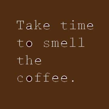 Take time to smell the coffee once you drink it. #coffee #quotes @Coffee Lovers Magazine