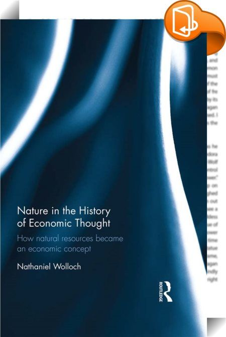 Nature in the History of Economic Thought    ::  <P>From antiquity to our own time those interested in political economy have with almost no exceptions regarded the natural physical environment as a resource meant for human use. Focusing on the period 1600-1850, and paying particular attention to major figures including Adam Smith, T.R. Malthus, David Ricardo and J.S. Mill, this book provides a detailed overview of the intellectual history of the economic consideration of nature from a...