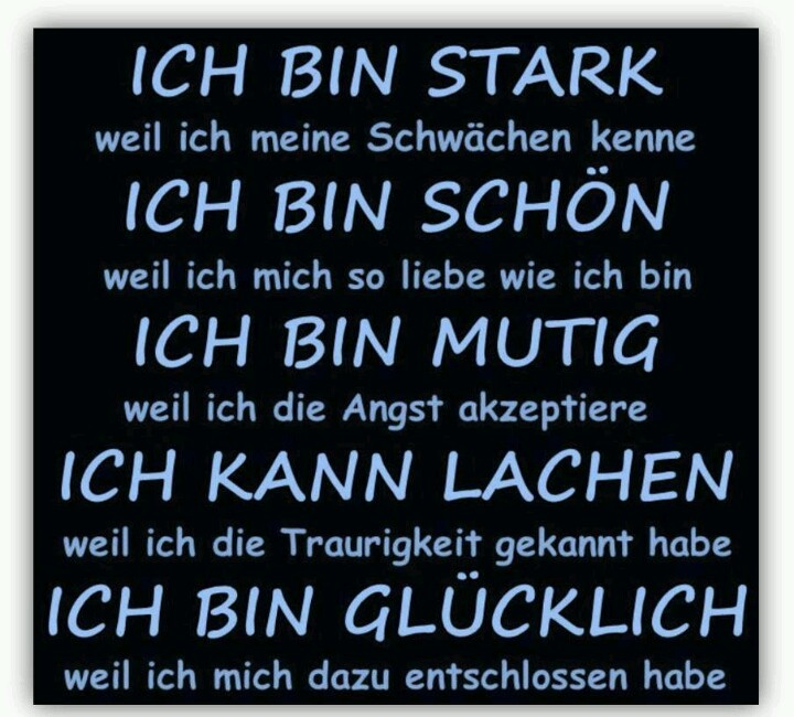 Glücklich sein! I am strong because I know my weaknesses I am beautiful because I so love what I am I am brave because I accept the fear I can laugh because I have known the sadness I am happy because I've decided