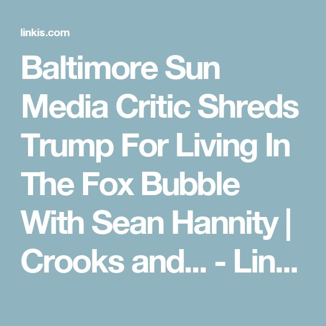 Baltimore Sun Media Critic Shreds Trump For Living In The Fox Bubble With Sean Hannity | Crooks and... - Linkis.com