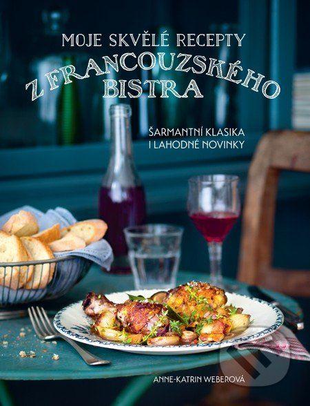 Moje skvělé recepty z francouzského bistra (Anne-Katrin Weber) - Knihy | Martinus.cz