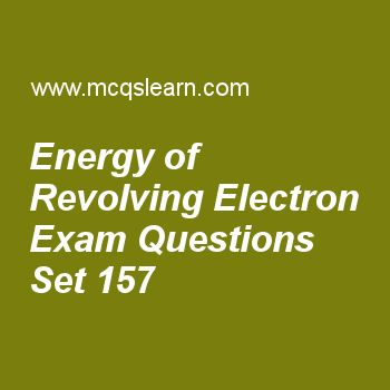 Practice test on energy of revolving electron, chemistry quiz 157 online. Free chemistry exam's questions and answers to learn energy of revolving electron test with answers. Practice online quiz to test knowledge on energy of revolving electron, quantum theory, properties of positive rays, ionization energy periodic table, phase changes energies worksheets. Free energy of revolving electron test has multiple choice questions set as value of energy for first orbit of hydrogen in kilo…