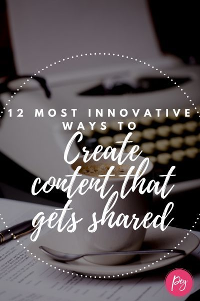 12 Most Innovative Ways to Create Content That Gets Shared