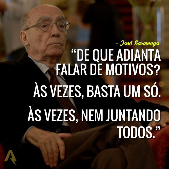 De que adianta falar de motivos? Às vezes, basta um só. Às vezes, nem juntando todos. – José Saramago
