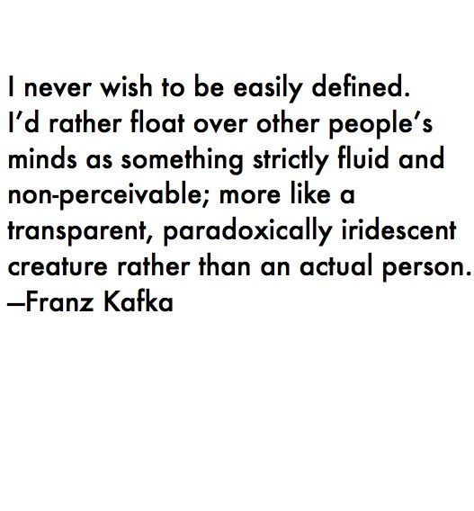I never wish to be easily defined.  I'd rather float over other people's mind as something strictly fluid and non-perceivable; more like a transparent, paradoxically iridescent creature rather than an actual person. Franz Kafka