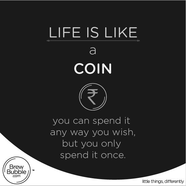 Life is like a #coin, you can spend it any way you wish, but you only spend it once.