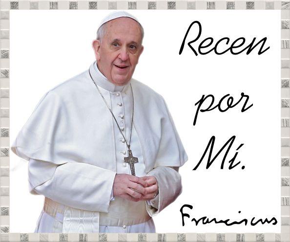 PAPA FRANCISCO - VICARIO DE CRISTO: RECEN POR MÍ!!! PAPA FRANCISCO