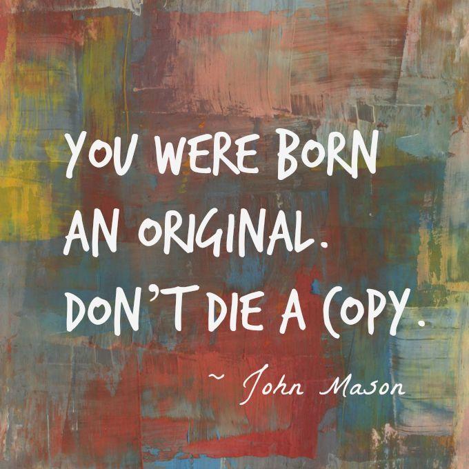 You were born an original. Don't die a copy. ~John Mason  #born #copy #original #motivation #quotes
