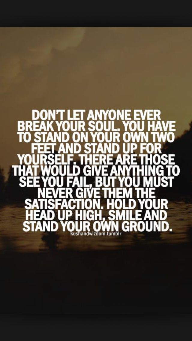 Keep your head high, don't give up. Stand up for yourself ...