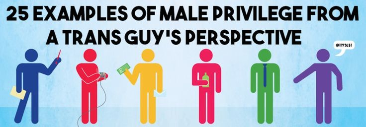 25 Examples Of Male Privilege From A Trans Guy's Perspective ^Not entirely sure where to pin this, but it is totally worth a read