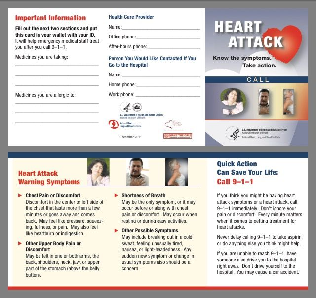 Heart Attack: Know the Symptoms. Take Action. Wallet Card  This updated pocket-sized card for wallet or purse gives brief reminders of heart attack warning signs, steps to take if symptoms occur, and the importance of acting quickly. Offers space to write in current medications and key phone numbers as an easy reference for both the patient and emergency care providers. https://www.nhlbi.nih.gov/health/resources/heart/heart-attack-wallet-card