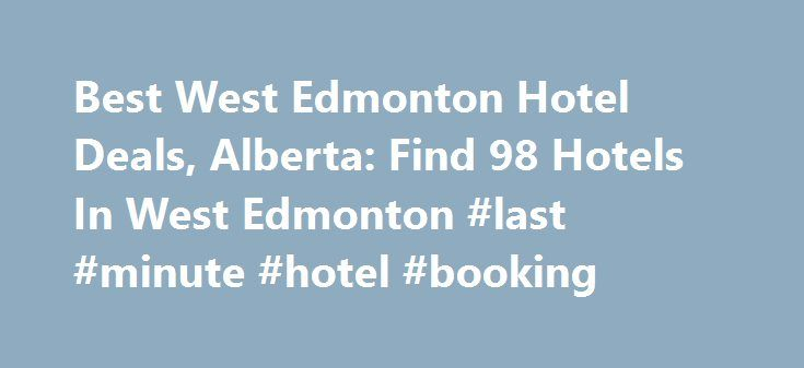 Best West Edmonton Hotel Deals, Alberta: Find 98 Hotels In West Edmonton #last #minute #hotel #booking http://hotel.remmont.com/best-west-edmonton-hotel-deals-alberta-find-98-hotels-in-west-edmonton-last-minute-hotel-booking/  #west edmonton mall hotel # West Edmonton Hotels, Alberta Canada West Edmonton Hotels Guide A trip to West Edmonton usually means one thing: the West Edmonton Mall. Grab your credit card and put on your walking shoes, because you re in for a treat when you visit this…