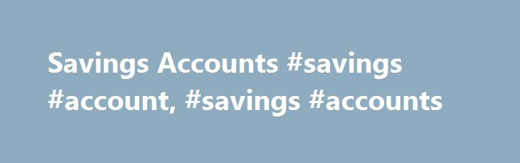 Savings Accounts #savings #account, #savings #accounts http://minneapolis.nef2.com/savings-accounts-savings-account-savings-accounts/  Savings Accounts A simple way to build your savings. This relationship savings account comes with Platinum Checking and helps you grow your savings with Platinum interest rates. This relationship savings account comes with Platinum Plus Checking and offers even better Platinum Plus interest rates. A smart way to help save for a child's education and earn a…