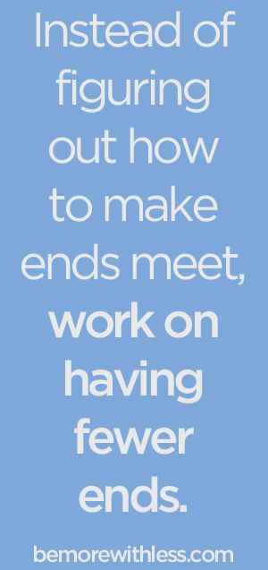 Instead of figuring out how to make ends meet, work on having fewer ends. - bemorewithless.com