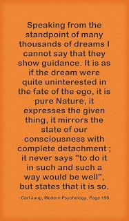 """Speaking from the standpoint of many thousands of dreams I cannot say that they show guidance. It is as if the dream were quite uninterested in the fate of the ego, it is pure Nature, it expresses the given thing, it mirrors the state of our consciousness with complete detachment ; it never says """"to do it in such and such a way would be well"""", but states that it is so. ~Carl Jung, Modern Psychology, Page 198."""