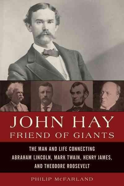 John Hay, Friend of Giants: John Hay's Remarkable Friendships With Lincoln, Twain, Henry James, and Theodore Roos...