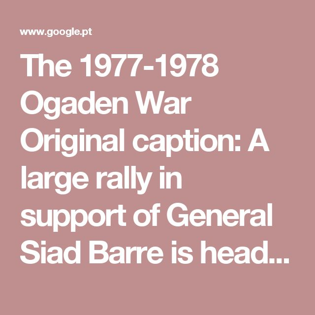 The 1977-1978 Ogaden War Original caption: A large rally in support of General Siad Barre is headed by three Somalians dressed as Cuban prisoners i… | Pinteres…