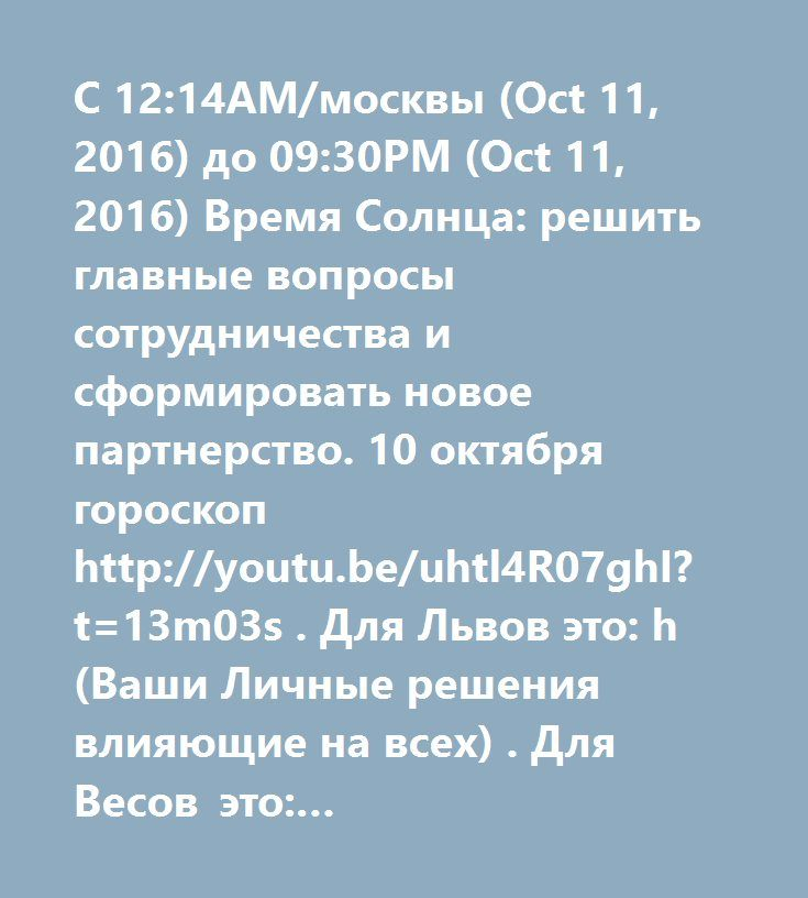 С 12:14AM/москвы (Oct 11, 2016) до 09:30PM (Oct 11, 2016) Время Солнца: решить главные вопросы сотрудничества и сформировать новое партнерство. 10 октября гороскоп http://youtu.be/uhtl4R07ghI?t=13m03s . Для Львов это: h(Ваши Личные решения влияющие на всех) . Для Весов это: http://youtu.be/zOdto-pA71o?t=14m35s (Солнце - Ваши ключевые решения) . Для Скорпионов это: http://youtu.be/X-o8Vjf_Hac?t=14m02s (Солнце - начальник, карьерные ключевые решения) . Для Козерогов это…