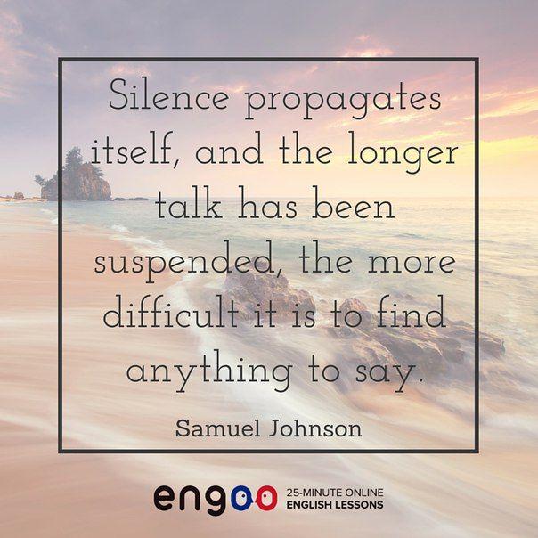 Цитата на английском языке.  Молчание рождает молчание, и чем дольше пауза в разговоре, тем труднее найти что сказать. (Самуэль Джонсон)