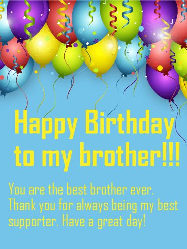 To the Best Brother - Happy Birthday Wish Card: No matter what happens, your brother has always been your strongest supporter. To tell him thank you, send him this Happy Birthday card to celebrate his special day! The fun, colorful balloons, streamers, and confetti will start the party and let him know how great you think he is. The sweet, heartfelt message will tell him how much you love him and wish him a great birthday!