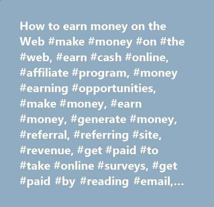How to earn money on the Web #make #money #on #the #web, #earn #cash #online, #affiliate #program, #money #earning #opportunities, #make #money, #earn #money, #generate #money, #referral, #referring #site, #revenue, #get #paid #to #take #online #surveys, #get #paid #by #reading #email, #get #paid #by #surfing #the #web, #banner, #link, #text #link, #javascript #feed, #auction #house, #advertisement #programs, #refer #customer, #boost #your #sales, #boost #sales, #website #traffic, #pay...