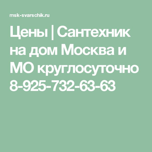 Цены   Сантехник на дом Москва и МО круглосуточно 8-925-732-63-63