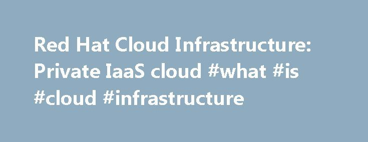 Red Hat Cloud Infrastructure: Private IaaS cloud #what #is #cloud #infrastructure http://money.remmont.com/red-hat-cloud-infrastructure-private-iaas-cloud-what-is-cloud-infrastructure/  # Red Hat Cloud Infrastructure Build and manage a private cloud on your terms and timeline Benefits Product details Building a private cloud? See how much Red Hat Cloud Infrastructure can save you. We don't just sell you technology. We stand by it. Our training courses are hands-on and role-based. This means…