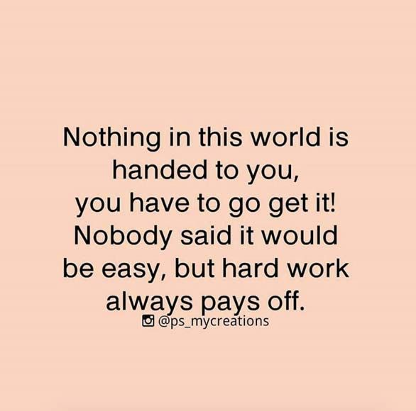 Nothing in this world is handed to you, you have to go get it! Nobody said it would be easy, but hard work always pays off.