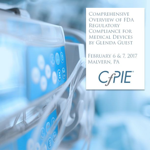 Comprehensive Overview of FDA Regulatory Compliance for Medical Devices by Glenda Guest - Feb 6-7, 2017 - Malvern, PA