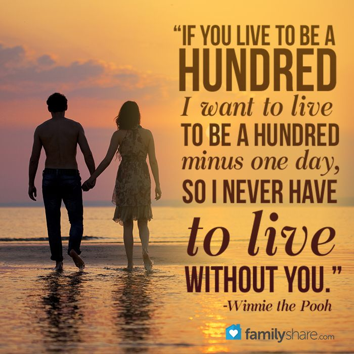 """""""If you live to be a hundred, I want To live to be a hundred minus one day, So I never have to live without you."""" -Winnie the Pooh"""