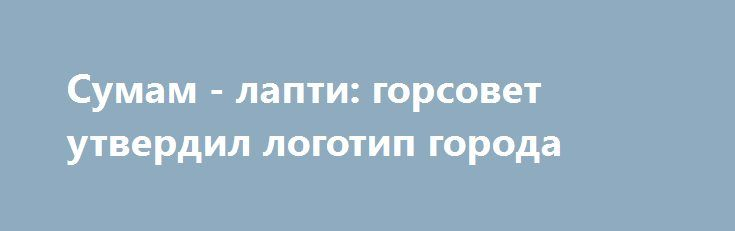 "Сумам - лапти: горсовет утвердил логотип города http://sumypost.com/sumynews/sobytiya/logo_sumy  Логотип в народе окрестили ""лапти"" или ""тапки""."