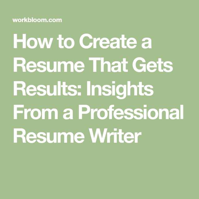 How to Create a Resume That Gets Results: Insights From a Professional Resume Writer