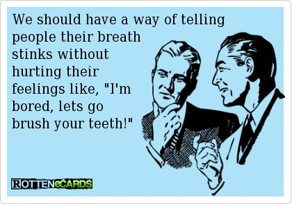 haaa!Good Ideas, Bad Teeth, Breath Stink, I M Bored, So True, Too Funny, So Funny, Bad Breath, Can'T Stop Laughing