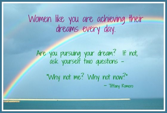 "Women like you are achieving their dreams every day.  Are you pursuing your dream?  If not, ask yourself two questions - ""Why not me?  Why not now?""  www.calmhealthysexy.com"