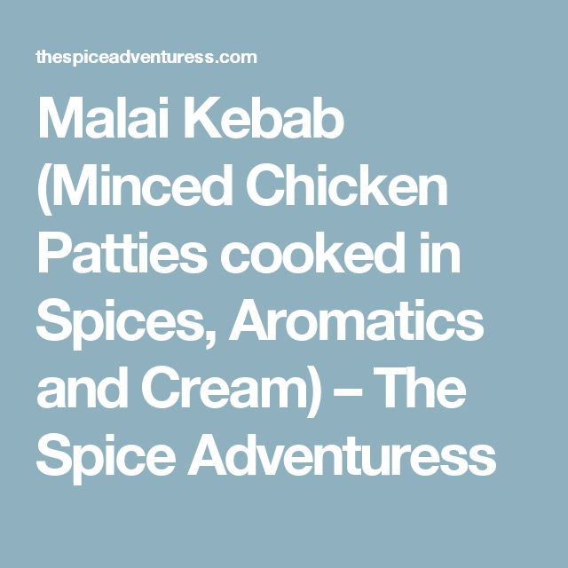 Malai Kebab (Minced Chicken Patties cooked in Spices, Aromatics and Cream) – The Spice Adventuress