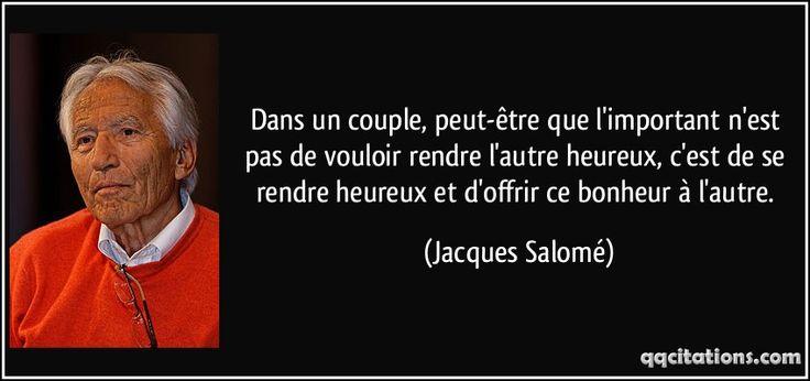 Dans un couple, peut-être que l'important n'est pas de vouloir rendre l'autre heureux, c'est de se rendre heureux et d'offrir ce bonheur à l'autre. (Jacques Salomé) #citations #JacquesSalomé