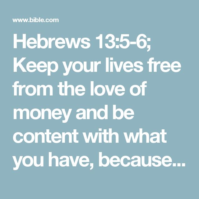 """Hebrews 13:5-6; Keep your lives free from the love of money and be content with what you have, because God has said,""""Never will I leave you;never will I forsake you.""""# Deut. 31:6  So we say with confidence,""""The Lord is my helper; I will not be afraid.What can mere mortals do to me?""""# Psalm 118:6,7"""