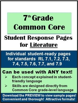 7th Grade Common Core Student Response Pages for Literature contains twelve pages of attractively-designed student-ready handouts that will have your students practicing the Common Core Reading Standards with any literature you choose to teach.       Each response page starts with an explanation of the concept the Common Core Standard reflects in language the student can understand.