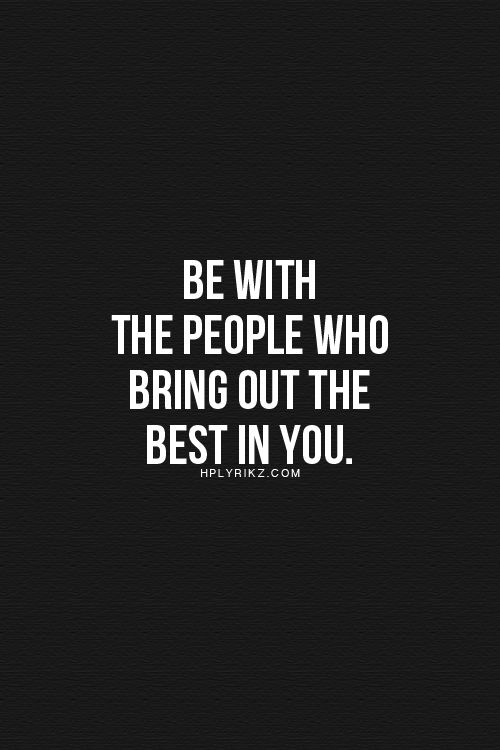 Be with the people who bring out the best in you... wise words
